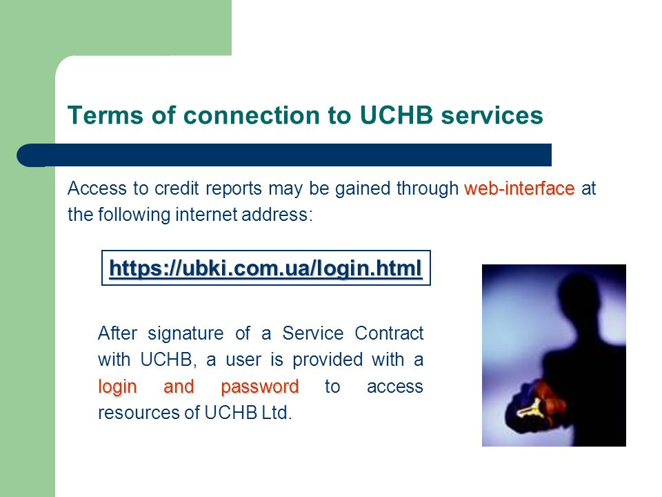 Terms of connection to UCHB services web-interface Access to credit reports may be gained through web-interface at the following internet address: https://ubki.com.ua/login.html login and password After signature of a Service Contract with UCHB, a user is provided with a login and password to access resources of UCHB Ltd.
