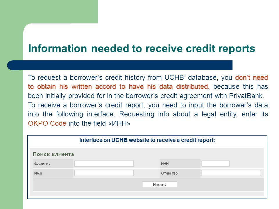 Information needed to receive credit reports don't need to obtain his written accord to have his data distributed, To request a borrower's credit history from UCHB' database, you don't need to obtain his written accord to have his data distributed, because this has been initially provided for in the borrower's credit agreement with PrivatBank.