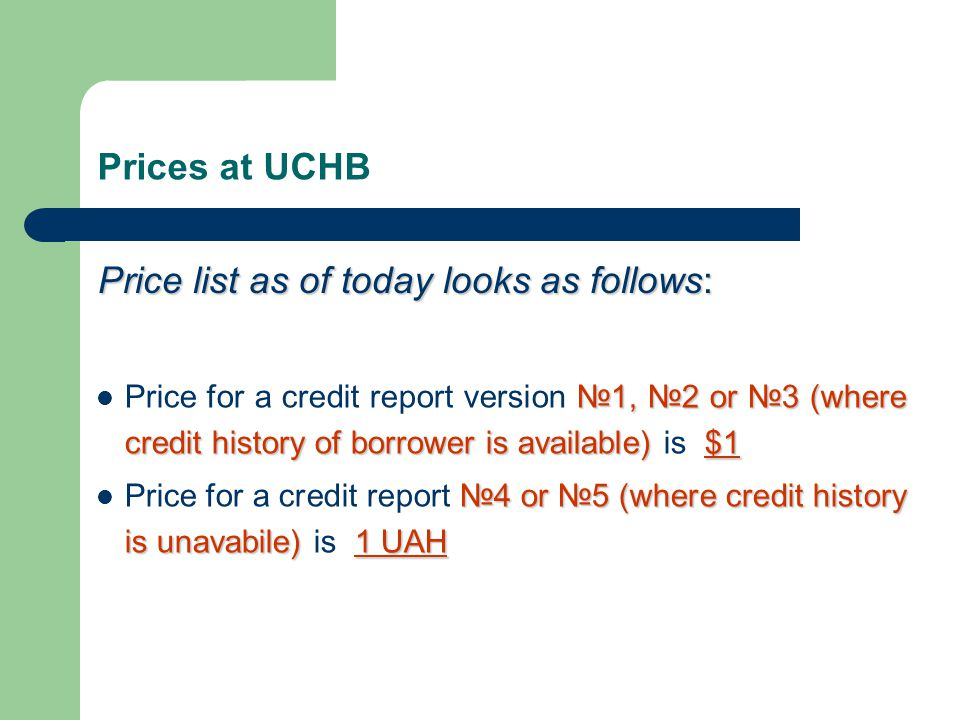 Prices at UCHB Price list as of today looks as follows: №1, №2 or №3 (where credit history of borrower is available)$1 Price for a credit report versi