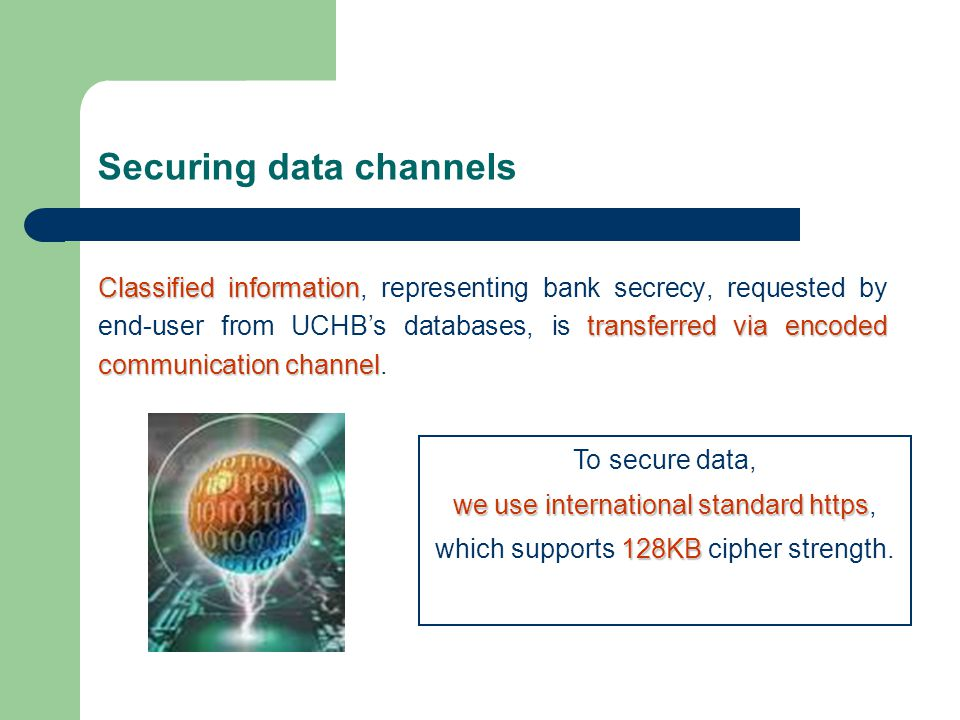 Securing data channels Classified information transferred via encoded communication channel Classified information, representing bank secrecy, requested by end-user from UCHB's databases, is transferred via encoded communication channel.