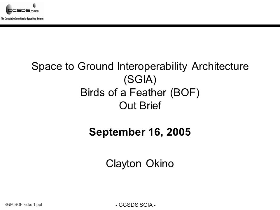SGIA-BOF-kickoff.ppt - CCSDS SGIA - Executive Summary SGIA BOF on 16 September 2005 in Atlanta, GA 11 representatives included NASA (JPL, MSFC), ESA and JAXA participation –Attendees: Shames, Okino, Crichton, Weiss, Yamada, Kearney, Peccia, Gannet, Hughes, Reich, Hartmann –Coordination Identified: ESA has indicated that they will provide some level of support (telecon, email coordination level) – support from existing SAWG members JPL and MSFC are supporting effort CNES & JAXA are seeking support General agreement on: Charter of SGIA –– Some CHANGE in terms of generalization as to the service provider/user model, specifically do not constrain to SLE General agreement on: 5 step process –Some CHANGE in terms of language to capture iteration and stakeholder feedback towards the cross support service catalog cross support service architecture –some CHANGE in terms of refinement of the content including process as well as the level of detail of the cross support service catalog was identified.