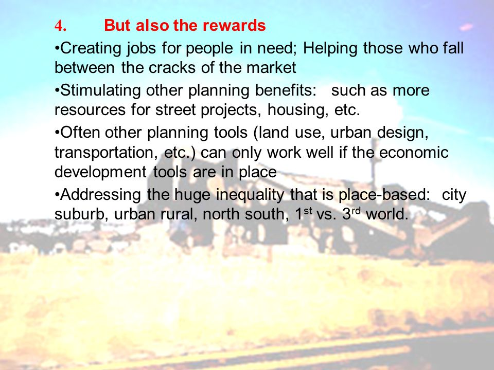 4. But also the rewards Creating jobs for people in need; Helping those who fall between the cracks of the market Stimulating other planning benefits: