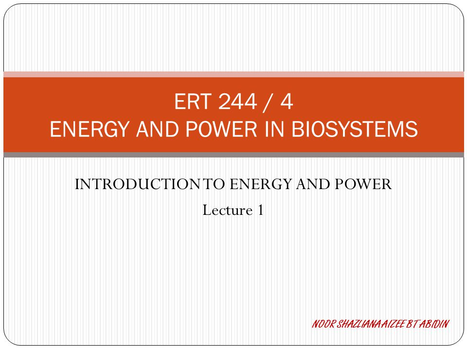 INTRODUCTION TO ENERGY AND POWER Lecture 1 ERT 244 / 4 ENERGY AND POWER IN BIOSYSTEMS NOOR SHAZLIANA AIZEE BT ABIDIN