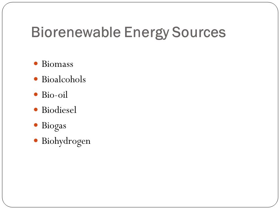 Biorenewable Energy Sources Biomass Bioalcohols Bio-oil Biodiesel Biogas Biohydrogen