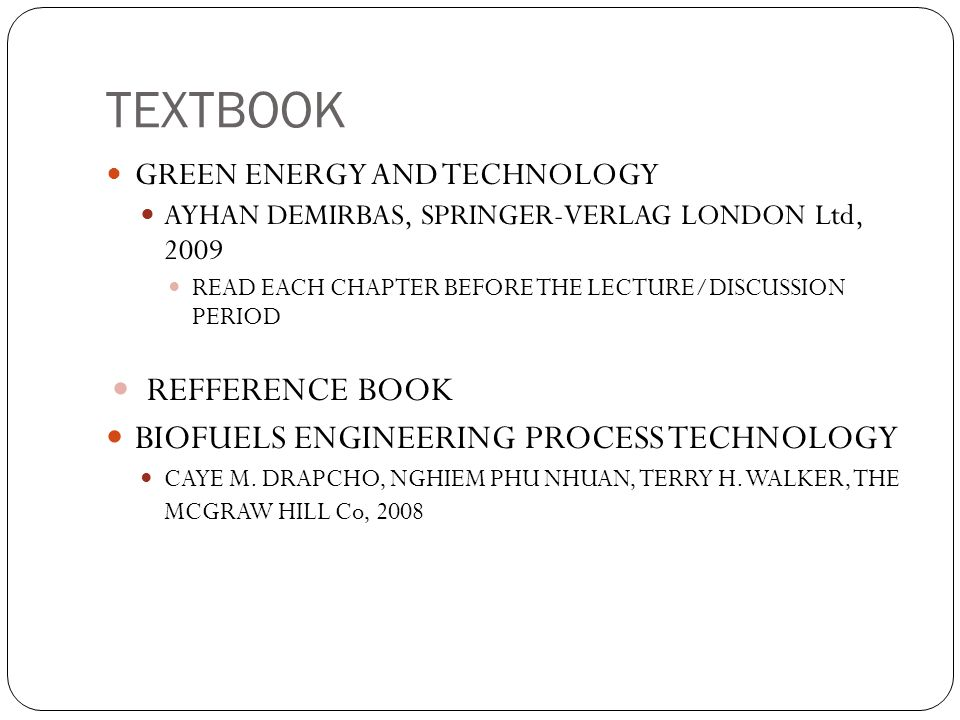 TEXTBOOK GREEN ENERGY AND TECHNOLOGY AYHAN DEMIRBAS, SPRINGER-VERLAG LONDON Ltd, 2009 READ EACH CHAPTER BEFORE THE LECTURE/DISCUSSION PERIOD REFFERENC