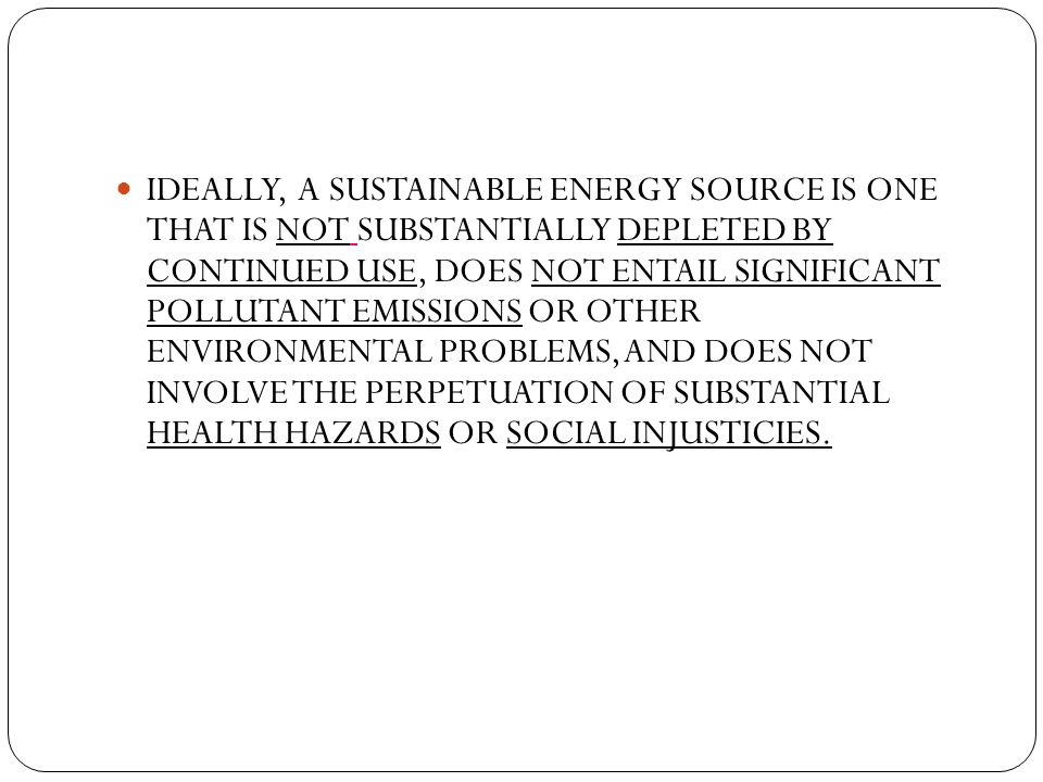IDEALLY, A SUSTAINABLE ENERGY SOURCE IS ONE THAT IS NOT SUBSTANTIALLY DEPLETED BY CONTINUED USE, DOES NOT ENTAIL SIGNIFICANT POLLUTANT EMISSIONS OR OT