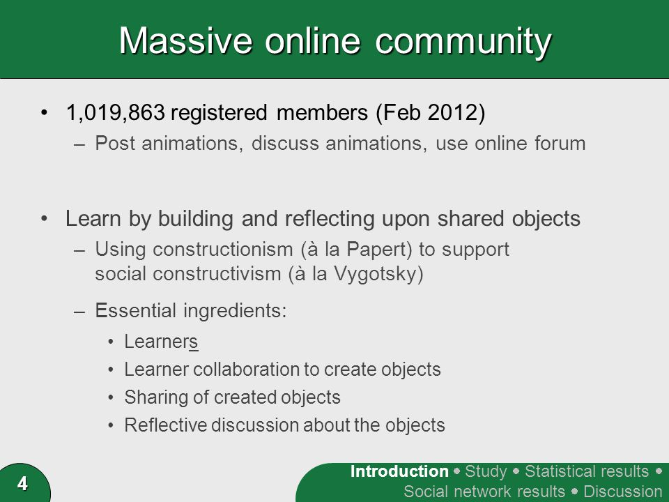 4 Massive online community 1,019,863 registered members (Feb 2012) –Post animations, discuss animations, use online forum Learn by building and reflecting upon shared objects –Using constructionism (à la Papert) to support social constructivism (à la Vygotsky) –Essential ingredients: Learners Learner collaboration to create objects Sharing of created objects Reflective discussion about the objects Introduction  Study  Statistical results  Social network results  Discussion