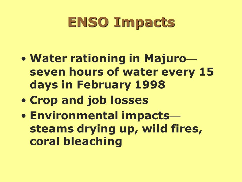 ENSO Impacts Water rationing in Majuro — seven hours of water every 15 days in February 1998 Crop and job losses Environmental impacts — steams drying up, wild fires, coral bleaching