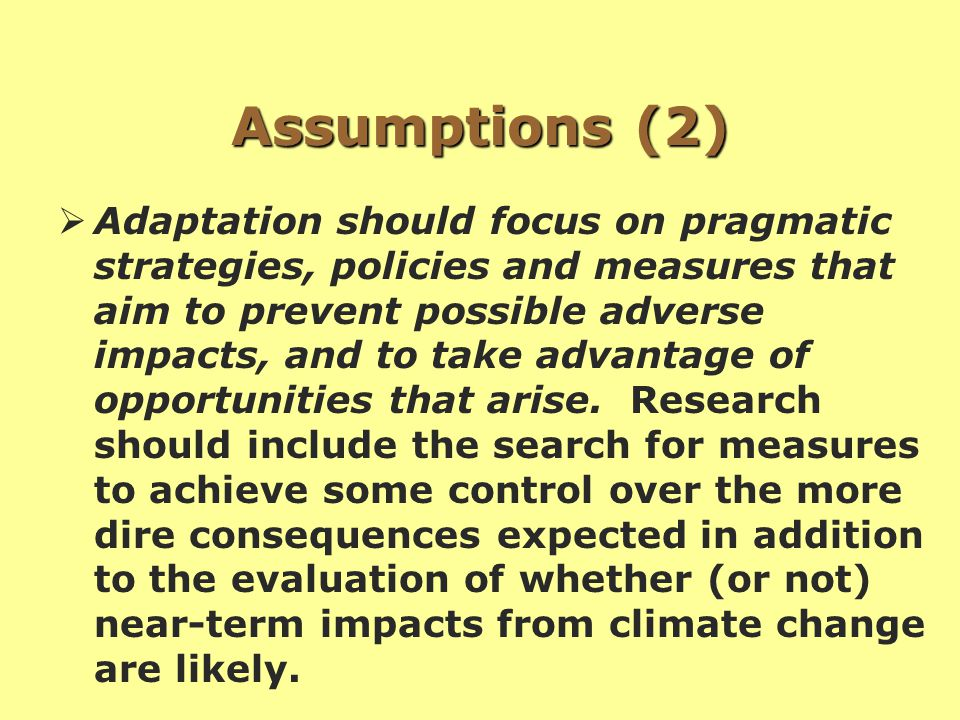 Assumptions (2)  Adaptation should focus on pragmatic strategies, policies and measures that aim to prevent possible adverse impacts, and to take advantage of opportunities that arise.