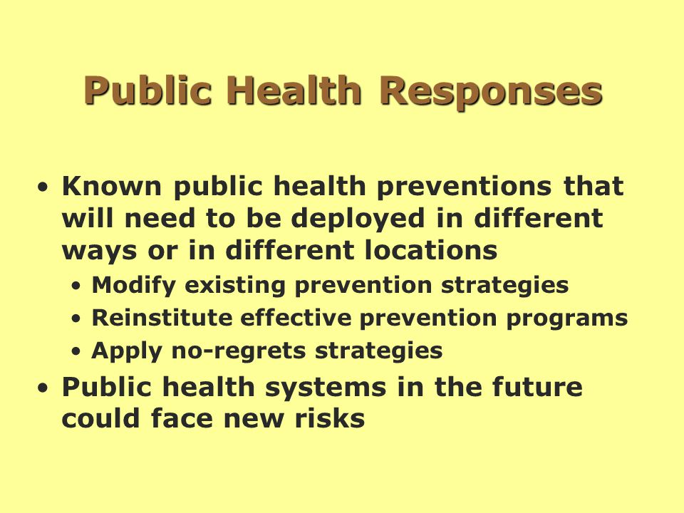 Public Health Responses Known public health preventions that will need to be deployed in different ways or in different locations Modify existing prevention strategies Reinstitute effective prevention programs Apply no-regrets strategies Public health systems in the future could face new risks