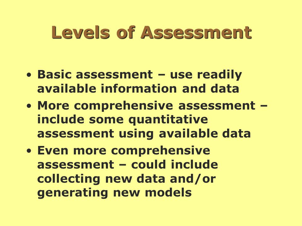 Levels of Assessment Basic assessment – use readily available information and data More comprehensive assessment – include some quantitative assessment using available data Even more comprehensive assessment – could include collecting new data and/or generating new models
