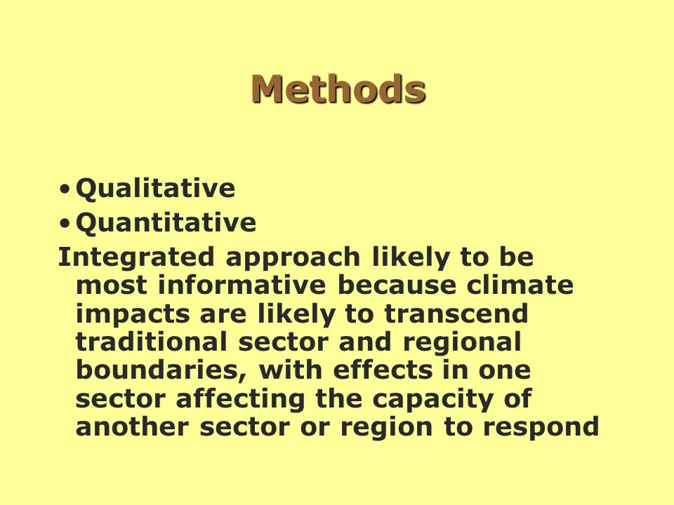 Methods Qualitative Quantitative Integrated approach likely to be most informative because climate impacts are likely to transcend traditional sector and regional boundaries, with effects in one sector affecting the capacity of another sector or region to respond