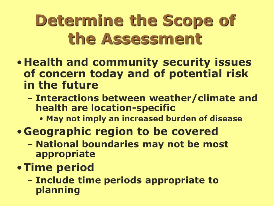 Determine the Scope of the Assessment Health and community security issues of concern today and of potential risk in the future –Interactions between weather/climate and health are location-specific May not imply an increased burden of disease Geographic region to be covered –National boundaries may not be most appropriate Time period –Include time periods appropriate to planning