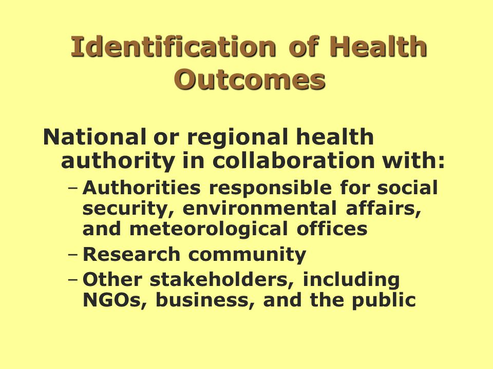 Identification of Health Outcomes National or regional health authority in collaboration with: –Authorities responsible for social security, environmental affairs, and meteorological offices –Research community –Other stakeholders, including NGOs, business, and the public