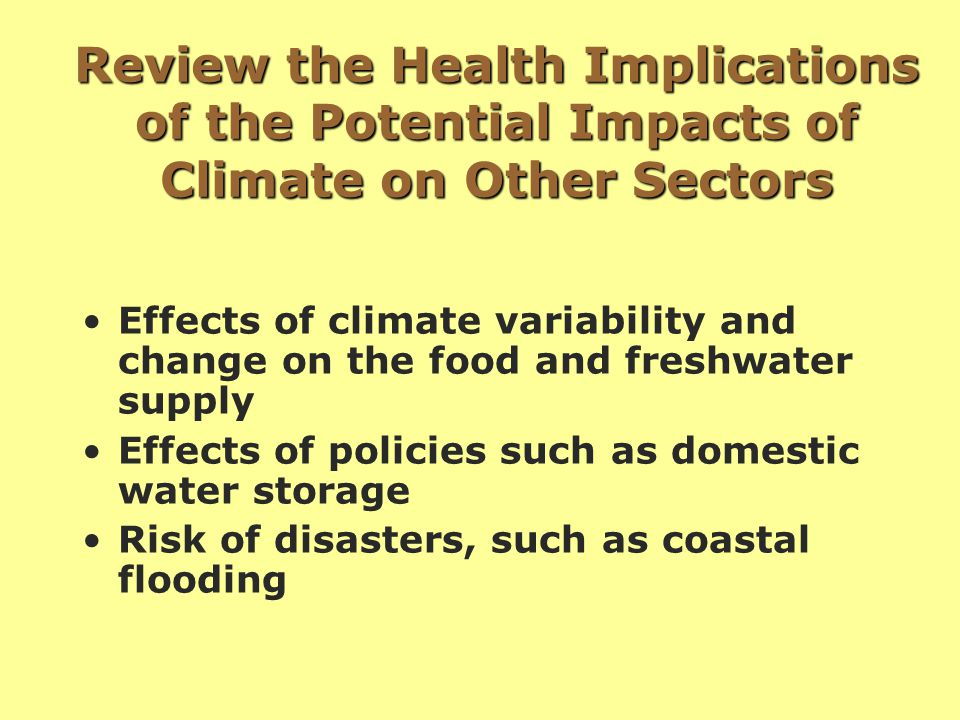 Review the Health Implications of the Potential Impacts of Climate on Other Sectors Effects of climate variability and change on the food and freshwater supply Effects of policies such as domestic water storage Risk of disasters, such as coastal flooding