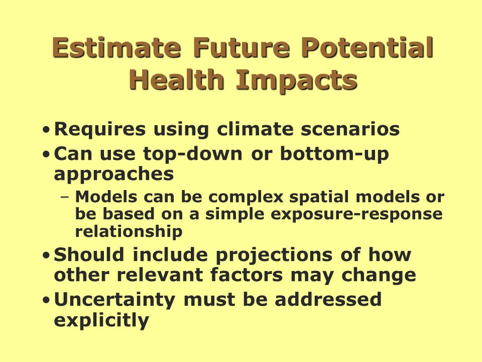 Estimate Future Potential Health Impacts Requires using climate scenarios Can use top-down or bottom-up approaches –Models can be complex spatial models or be based on a simple exposure-response relationship Should include projections of how other relevant factors may change Uncertainty must be addressed explicitly