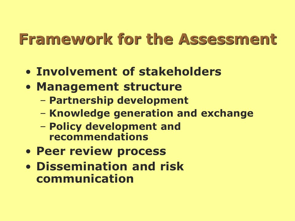 Framework for the Assessment Involvement of stakeholders Management structure –Partnership development –Knowledge generation and exchange –Policy development and recommendations Peer review process Dissemination and risk communication