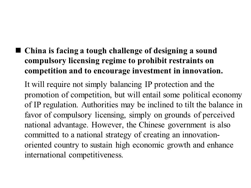China is facing a tough challenge of designing a sound compulsory licensing regime to prohibit restraints on competition and to encourage investment in innovation.