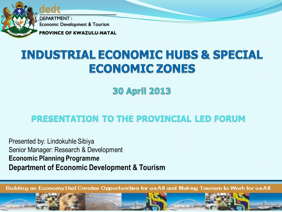 KZN Approach……..cont In identifying possible Special Economic Zones for KwaZulu-Natal, two principles have greatly informed our approach: Principle 1: SEZs should, as far as possible, not be directly competitive with each other (in order to avoid a race to the bottom) Principle 2: SEZs should be used as a tool to enhance spatial equity in the province In regard to Principle 2 it was decided to be intentional about tackling spatial equity, by identifying the industrial (SEZ-related) potential of all 11 districts in KZN.