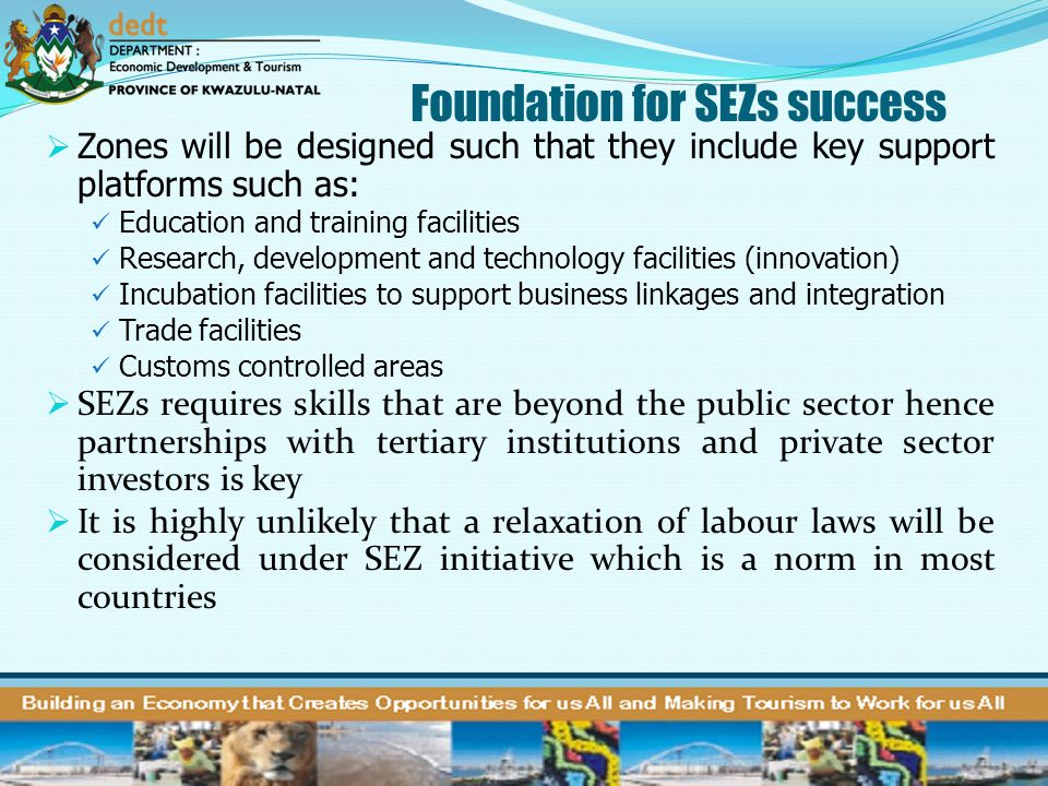 Foundation for SEZs success  Zones will be designed such that they include key support platforms such as: Education and training facilities Research,