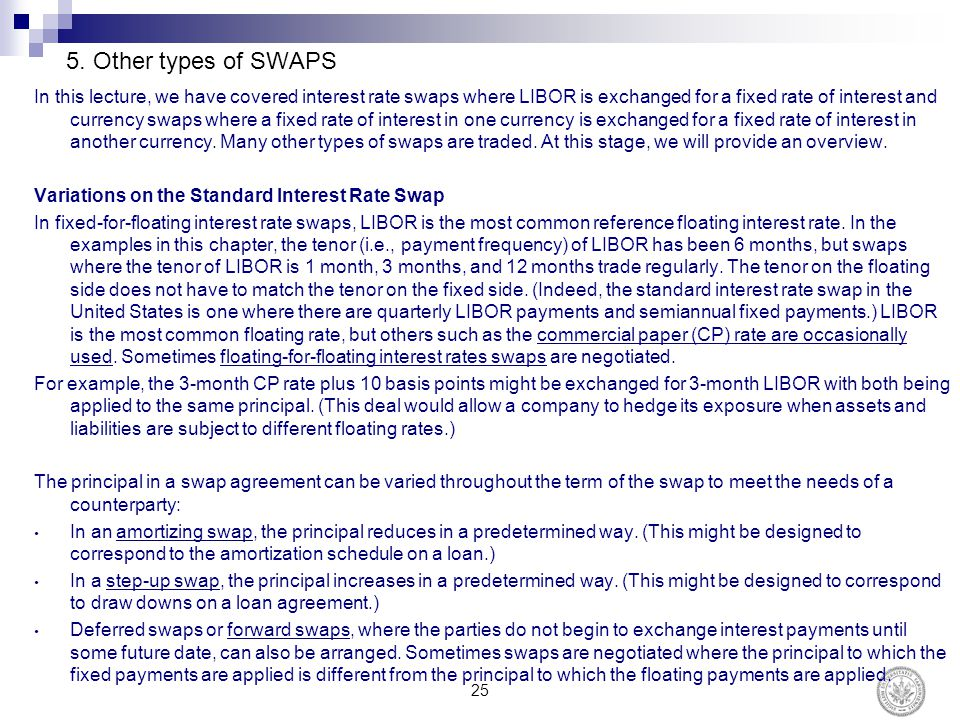 5. Other types of SWAPS In this lecture, we have covered interest rate swaps where LIBOR is exchanged for a fixed rate of interest and currency swaps