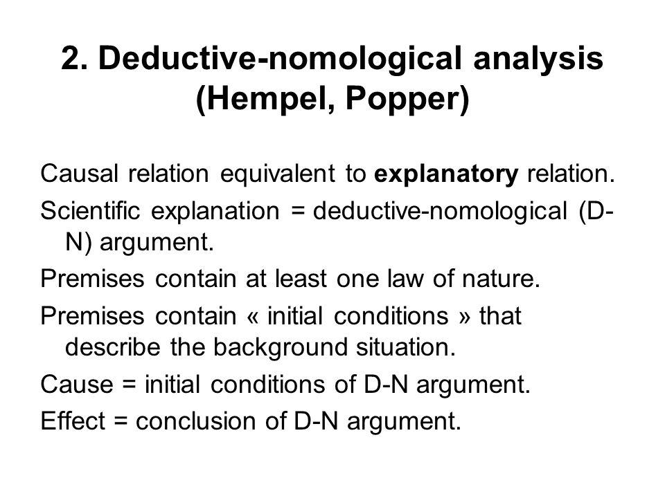 2. Deductive-nomological analysis (Hempel, Popper) Causal relation equivalent to explanatory relation. Scientific explanation = deductive-nomological