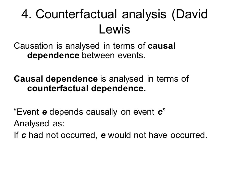 4. Counterfactual analysis (David Lewis Causation is analysed in terms of causal dependence between events. Causal dependence is analysed in terms of