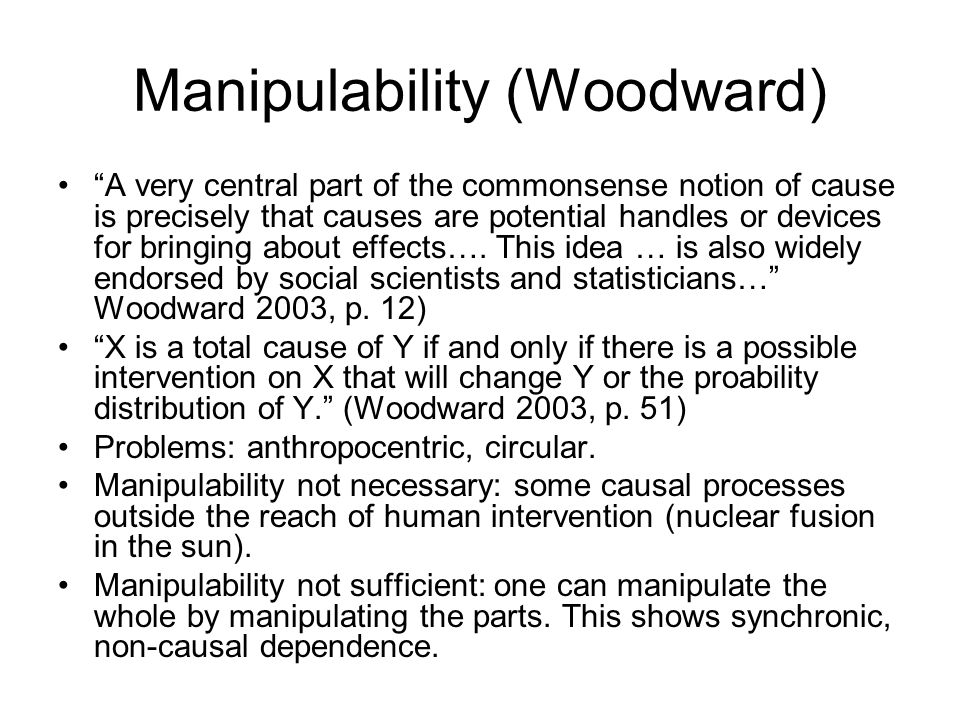 Manipulability (Woodward) A very central part of the commonsense notion of cause is precisely that causes are potential handles or devices for bringing about effects….