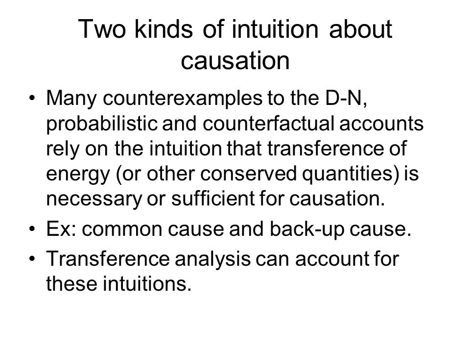 Two kinds of intuition about causation Many counterexamples to the D-N, probabilistic and counterfactual accounts rely on the intuition that transference of energy (or other conserved quantities) is necessary or sufficient for causation.