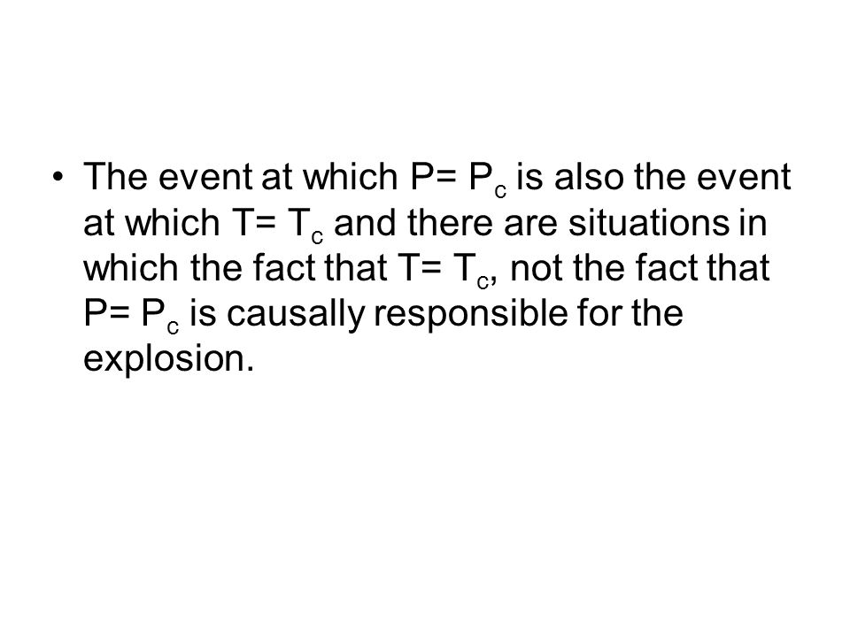 The event at which P= P c is also the event at which T= T c and there are situations in which the fact that T= T c, not the fact that P= P c is causally responsible for the explosion.