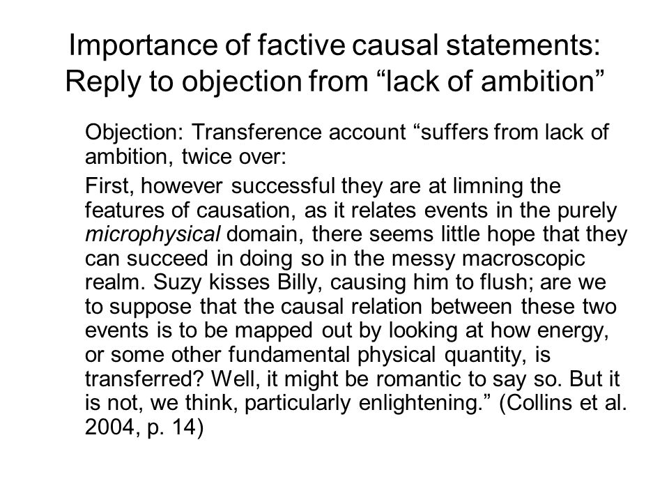 Importance of factive causal statements: Reply to objection from lack of ambition Objection: Transference account suffers from lack of ambition, twice over: First, however successful they are at limning the features of causation, as it relates events in the purely microphysical domain, there seems little hope that they can succeed in doing so in the messy macroscopic realm.