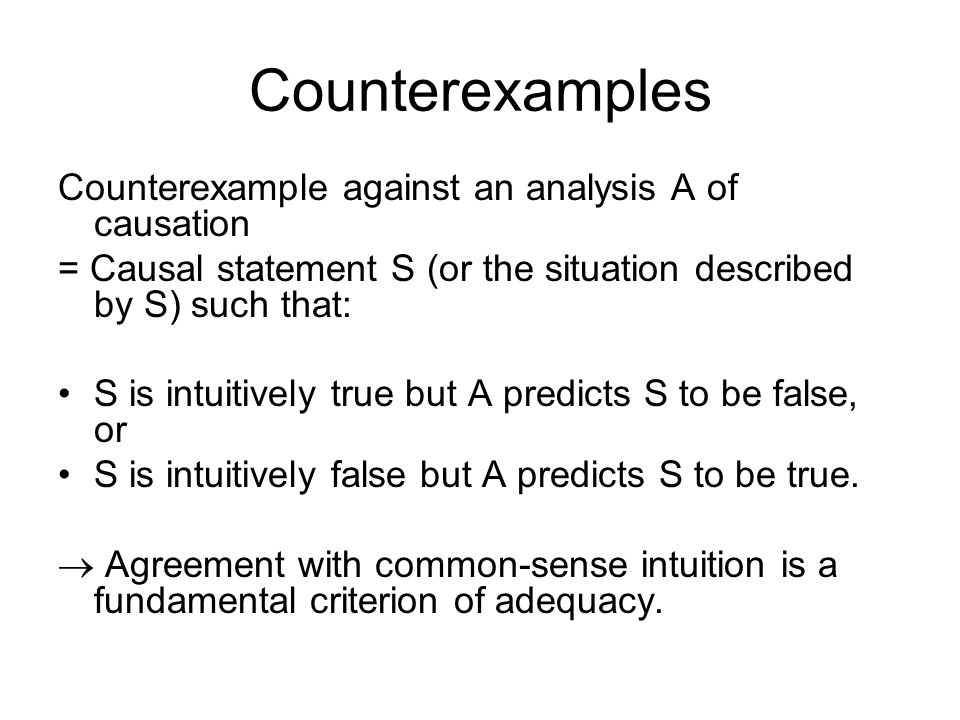 Counterexamples Counterexample against an analysis A of causation = Causal statement S (or the situation described by S) such that: S is intuitively true but A predicts S to be false, or S is intuitively false but A predicts S to be true.