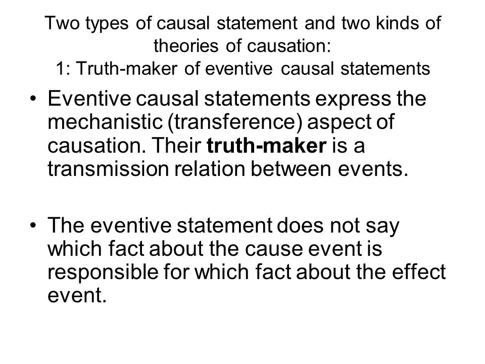 Two types of causal statement and two kinds of theories of causation: 1: Truth-maker of eventive causal statements Eventive causal statements express the mechanistic (transference) aspect of causation.