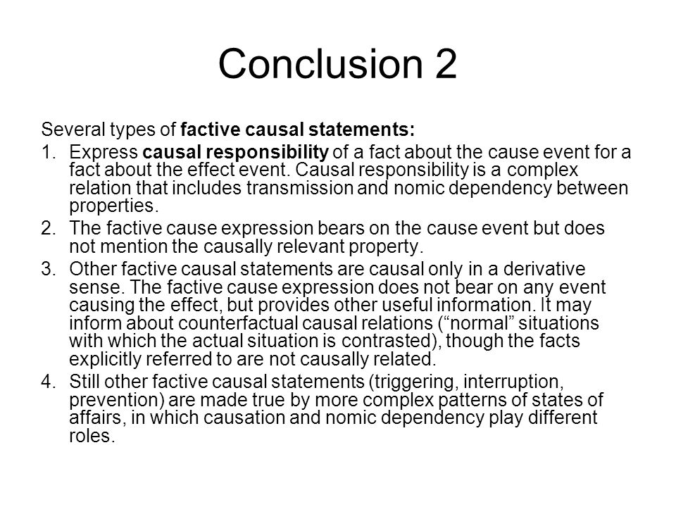 Conclusion 2 Several types of factive causal statements: 1.Express causal responsibility of a fact about the cause event for a fact about the effect event.