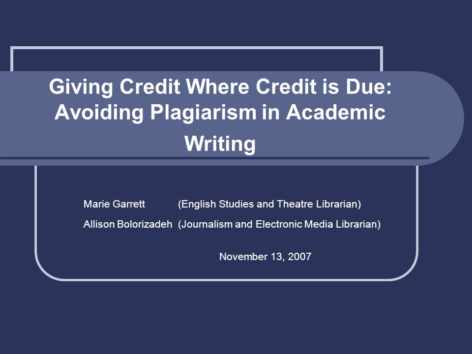 Giving Credit Where Credit is Due: Avoiding Plagiarism in Academic Writing Marie Garrett(English Studies and Theatre Librarian) Allison Bolorizadeh(Journalism and Electronic Media Librarian) November 13, 2007