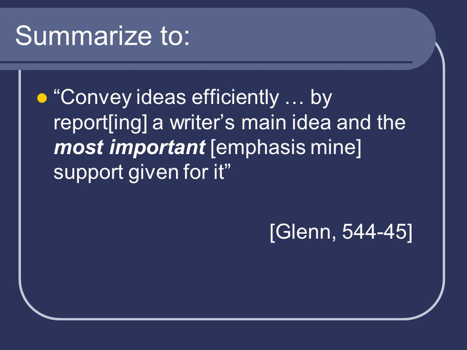 Summarize to: Convey ideas efficiently … by report[ing] a writer's main idea and the most important [emphasis mine] support given for it [Glenn, 544-45]