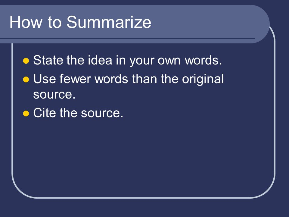 How to Summarize State the idea in your own words.