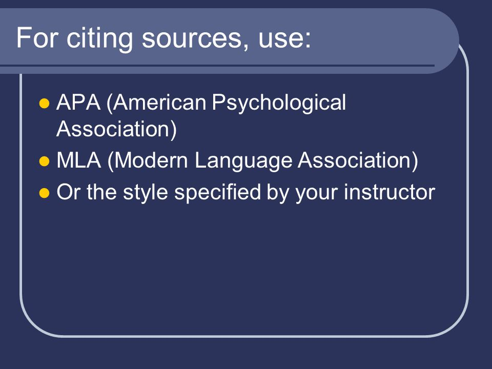 For citing sources, use: APA (American Psychological Association) MLA (Modern Language Association) Or the style specified by your instructor