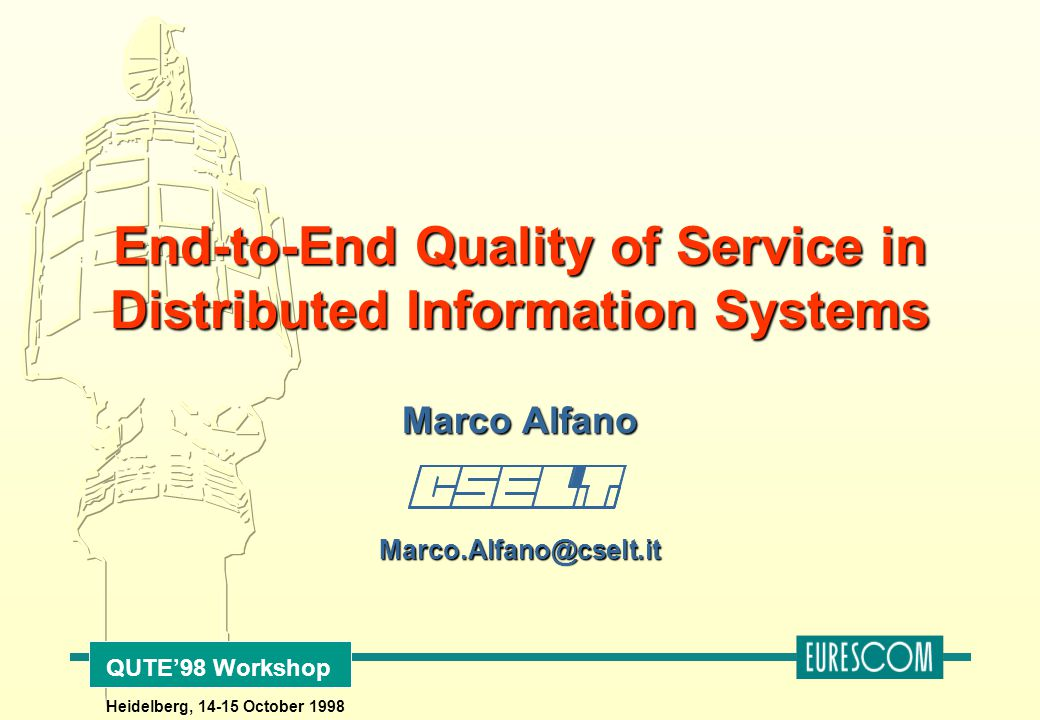 Marco Alfano Marco.Alfano@cselt.it End-to-End Quality of Service in Distributed Information Systems QUTE'98 Workshop Heidelberg, 14-15 October 1998
