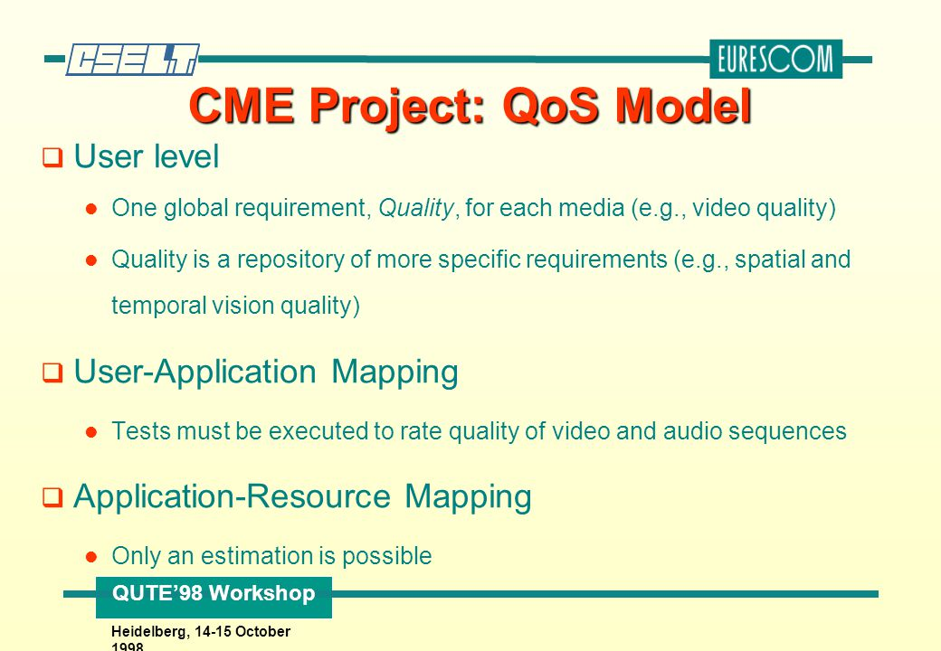 QUTE'98 Workshop Heidelberg, 14-15 October 1998 CME Project: QoS Model q User level One global requirement, Quality, for each media (e.g., video quali