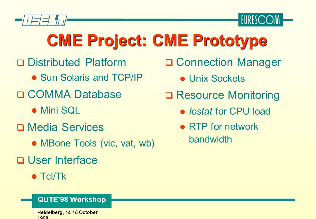 QUTE'98 Workshop Heidelberg, 14-15 October 1998 CME Project: CME Prototype q Distributed Platform Sun Solaris and TCP/IP q COMMA Database Mini SQL q M