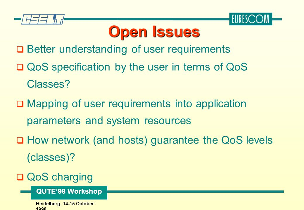 QUTE'98 Workshop Heidelberg, 14-15 October 1998 Open Issues q Better understanding of user requirements q QoS specification by the user in terms of QoS Classes.