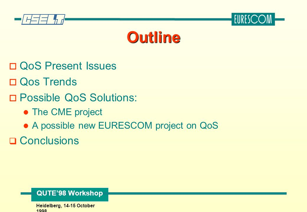 QUTE'98 Workshop Heidelberg, 14-15 October 1998 QoS Present Issues q Present technology makes implementation of QoS feasible q Main costs involved are not fixed costs (lines, devices) but recurring costs (signalling, routing, policy, billing, accounting, etc.) q QoS parameters should be minimised it is complex specifying them, monitoring them, enforcing them, etc.