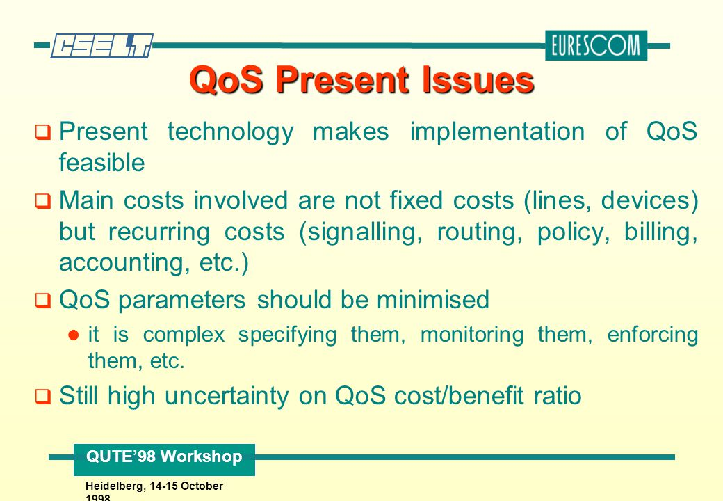 QUTE'98 Workshop Heidelberg, 14-15 October 1998 QoS Trends q Performance guarantees on the edge networks (e.g., RSVP) q Prioritisation of traffic on the backbone (e.g., IETF differentiated services) Backbone Network Edge Network
