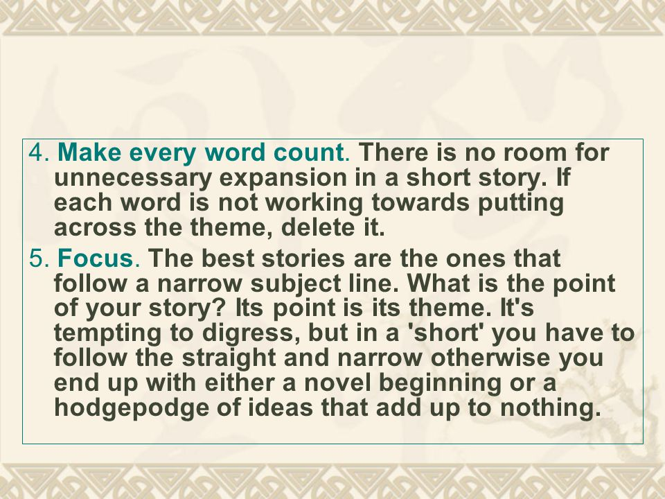 4. Make every word count. There is no room for unnecessary expansion in a short story.