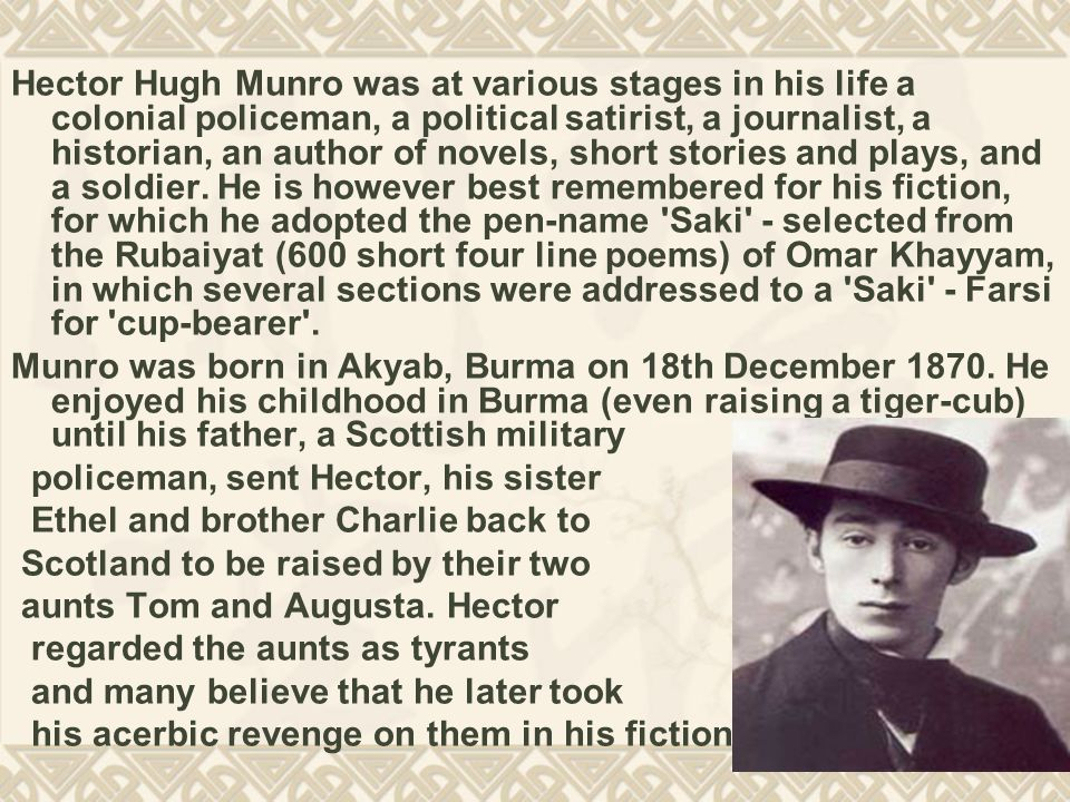 Hector Hugh Munro was at various stages in his life a colonial policeman, a political satirist, a journalist, a historian, an author of novels, short stories and plays, and a soldier.