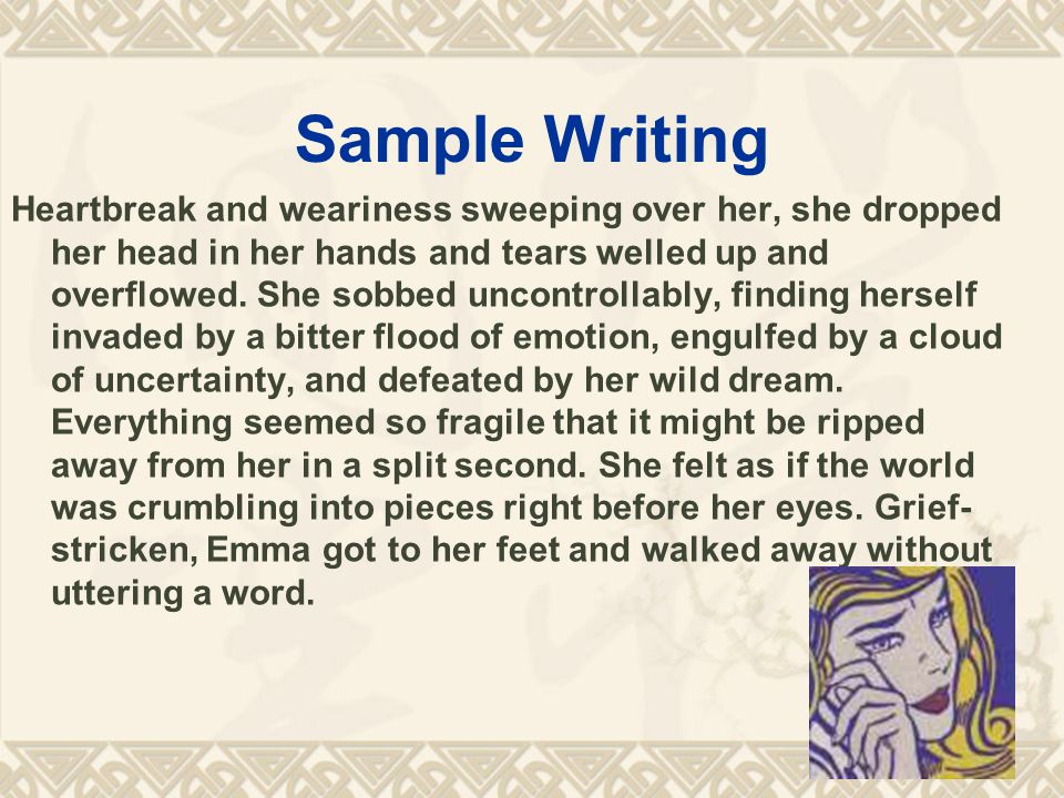 Sample Writing Heartbreak and weariness sweeping over her, she dropped her head in her hands and tears welled up and overflowed.