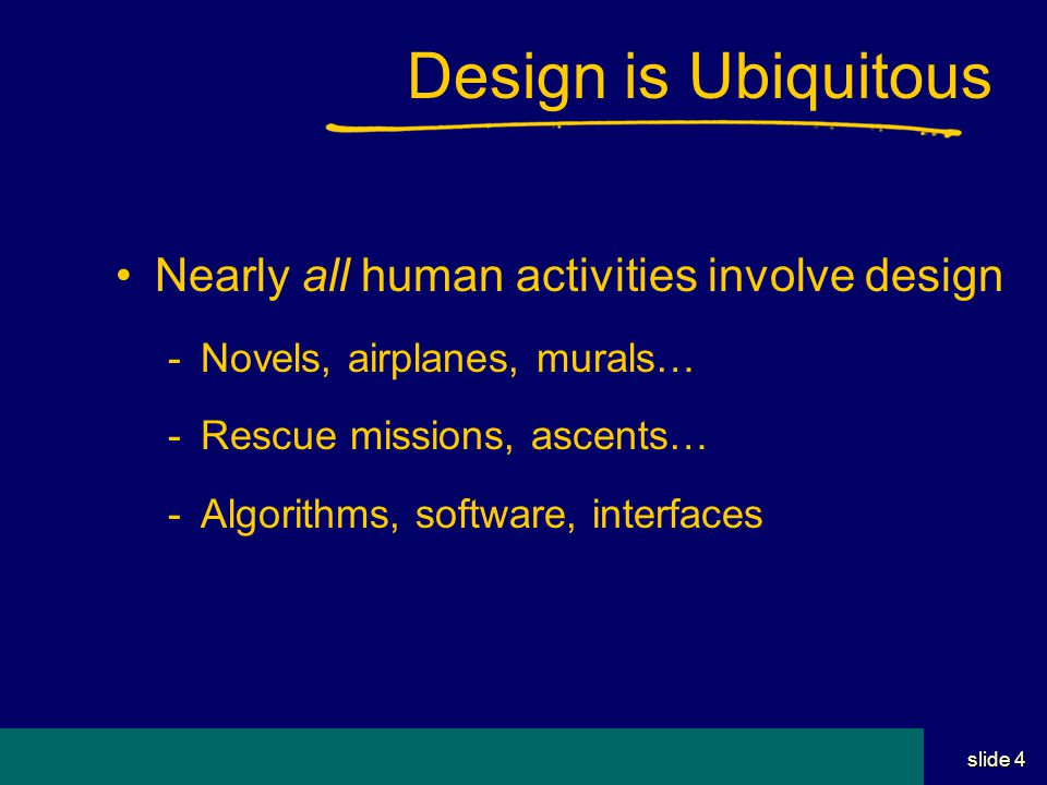 Student Name Server Utah School of Computing slide 4 Design is Ubiquitous Nearly all human activities involve design -Novels, airplanes, murals… -Rescue missions, ascents… -Algorithms, software, interfaces