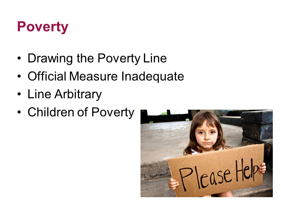 Poverty Drawing the Poverty Line Official Measure Inadequate Line Arbitrary Children of Poverty