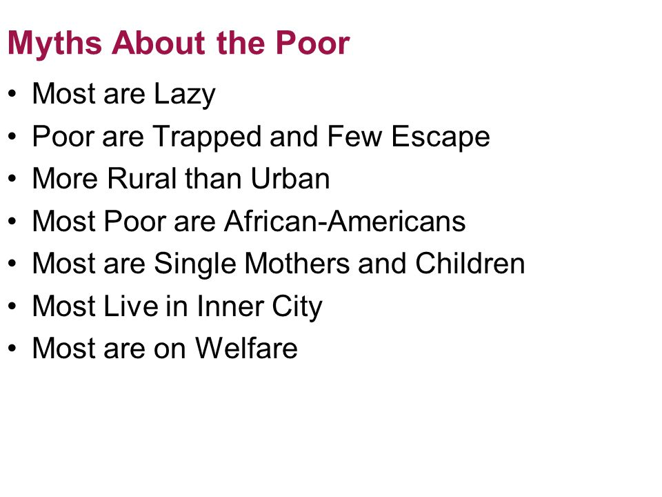Myths About the Poor Most are Lazy Poor are Trapped and Few Escape More Rural than Urban Most Poor are African-Americans Most are Single Mothers and Children Most Live in Inner City Most are on Welfare © 2012 Pearson Education, Inc.